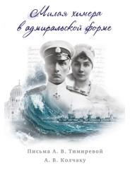 Милая химера в адмиральской форме. Письма А.В. Тимиревой А.В. Колчаку