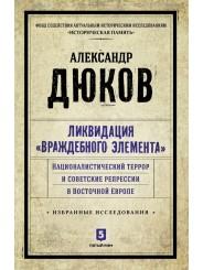 """Ликвидация """"враждебного элемента"""": Националистический террор и советские репрессии в Восточной Европе. Избранные исследования - Александр Дюков"""