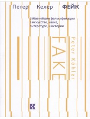 Фейк: Забавнейшие фальсификации в искусстве, науке, литературе и истории - Петер Келер